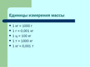 Единицы измерения массы 1 кг = 1000 г 1 г = 0,001 кг 1 ц = 100 кг 1 т = 1000