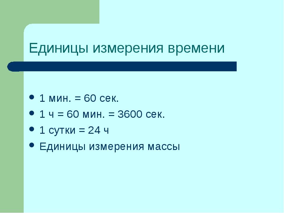 Единицы измерения времени 1 мин. = 60 сек. 1 ч = 60 мин. = 3600 сек. 1 сутки...