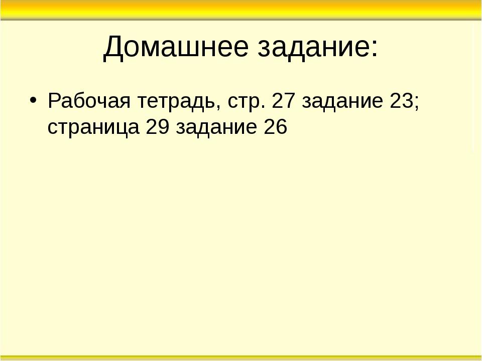 Домашнее задание: Рабочая тетрадь, стр. 27 задание 23; страница 29 задание 26