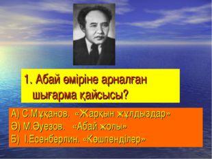 1. Абай өміріне арналған шығарма қайсысы? А) С.Мұқанов. «Жарқын жұлдыздар» Ә)