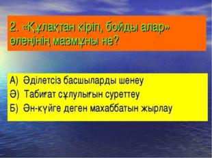 2. «Құлақтан кіріп, бойды алар» өлеңінің мазмұны не? А) Әділетсіз басшыларды