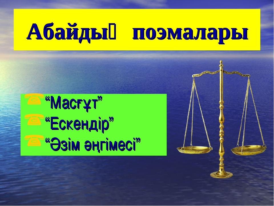 """Абайдың поэмалары """"Масғұт"""" """"Ескендір"""" """"Әзім әңгімесі"""""""