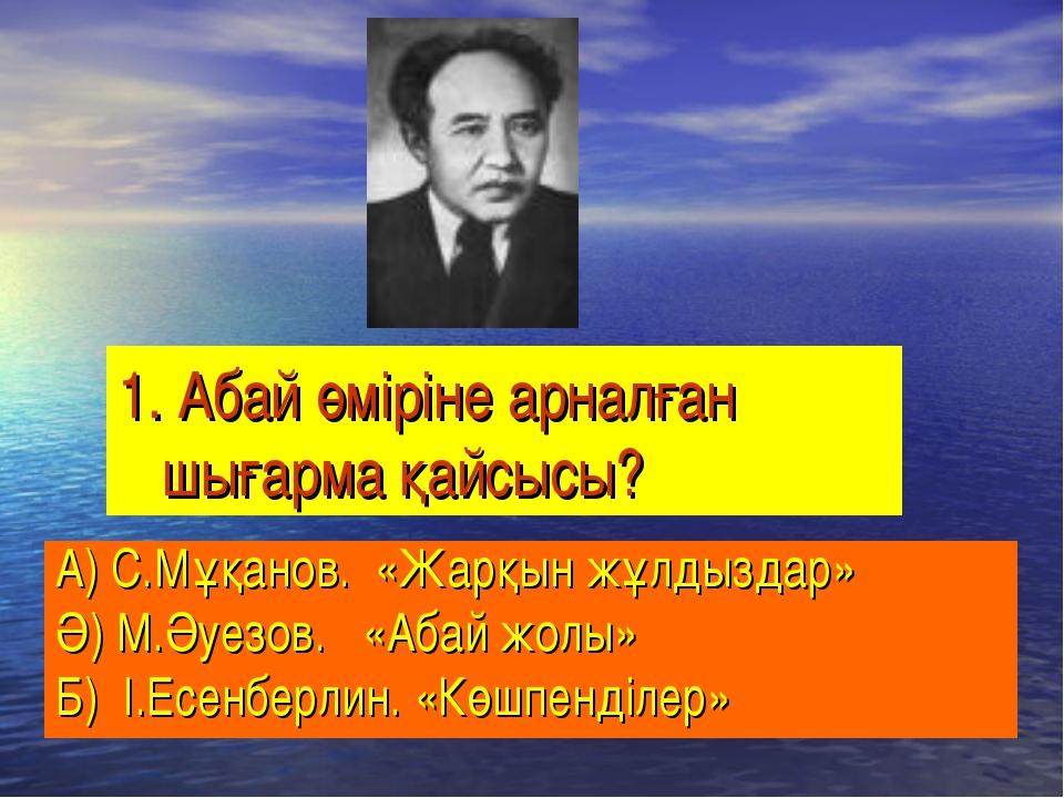 1. Абай өміріне арналған шығарма қайсысы? А) С.Мұқанов. «Жарқын жұлдыздар» Ә)...