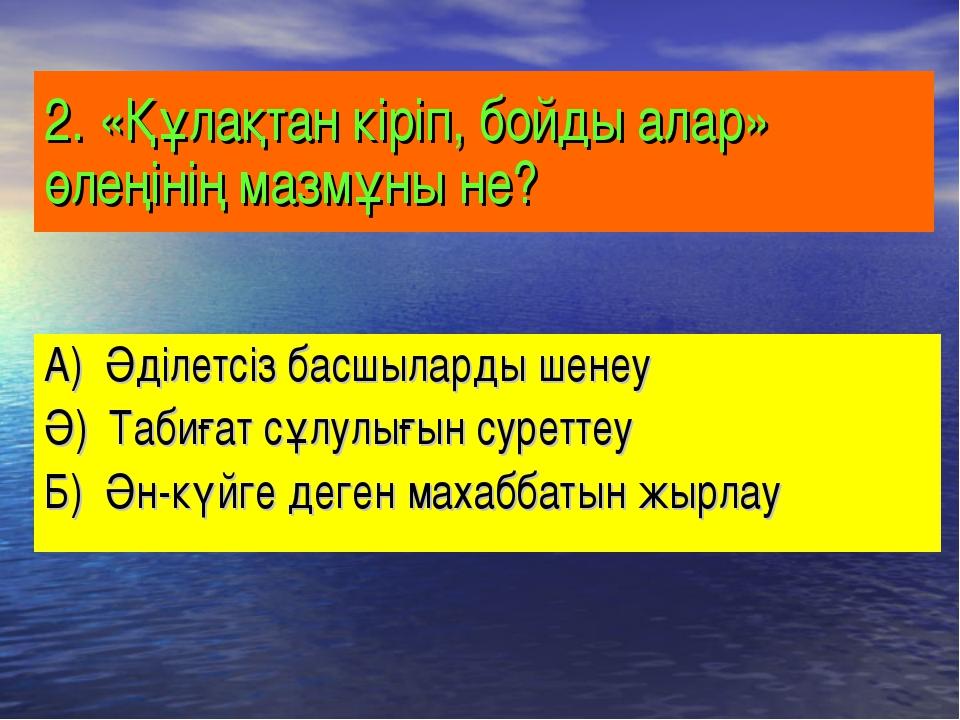 2. «Құлақтан кіріп, бойды алар» өлеңінің мазмұны не? А) Әділетсіз басшыларды...