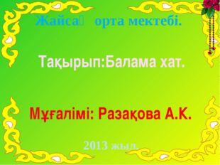 Жайсаң орта мектебі. Тақырып:Балама хат. Мұғалімі: Разақова А.К. 2013 жыл.