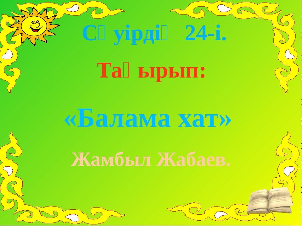 Сәуірдің 24-і. Тақырып: «Балама хат» Жамбыл Жабаев.