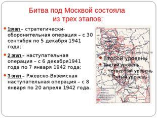 Битва под Москвой состояла из трех этапов: 1этап – стратегически-оборонительн