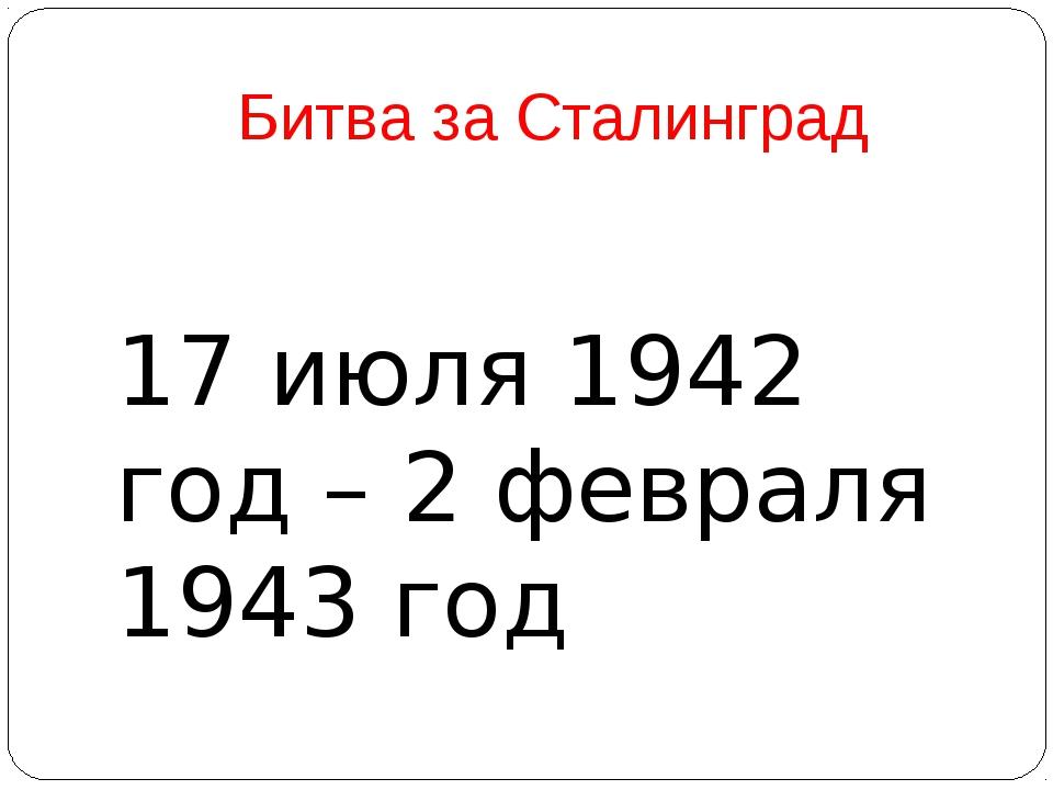 Битва за Сталинград 17 июля 1942 год – 2 февраля 1943 год