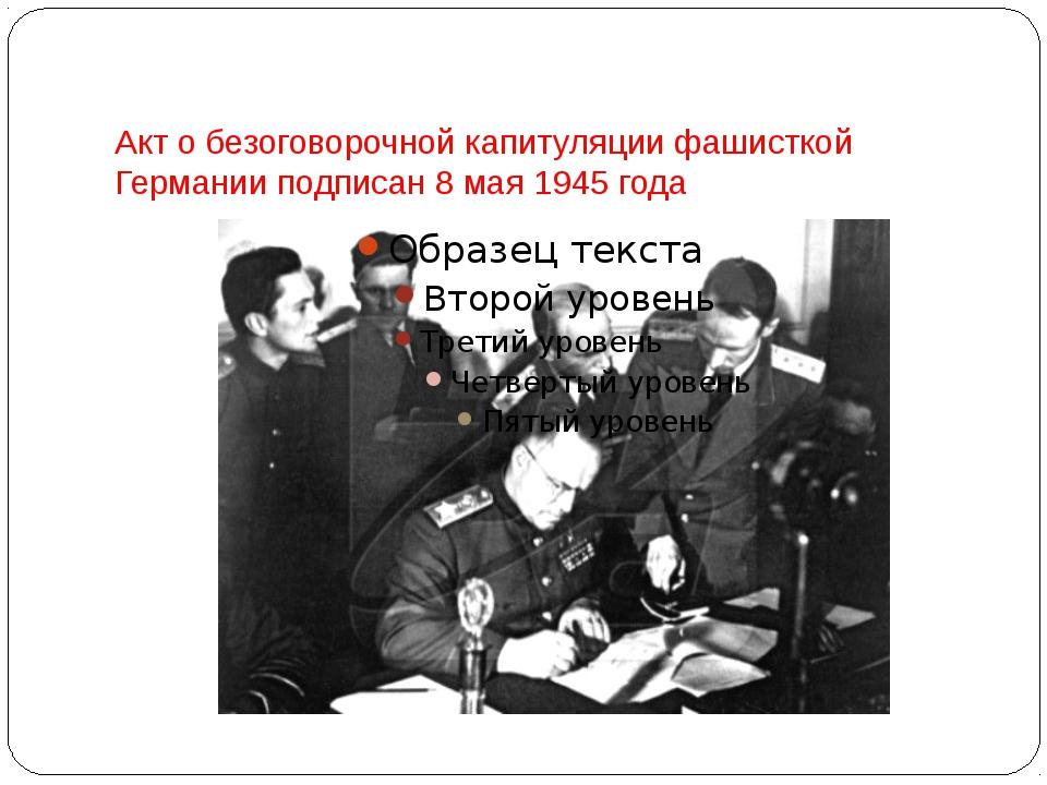 Акт о безоговорочной капитуляции фашисткой Германии подписан 8 мая 1945 года