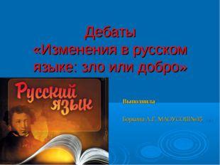 Дебаты «Изменения в русском языке: зло или добро» Выполнила Боркина А.Г. МАО