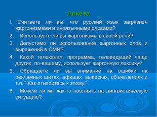 Анкета I. Считаете ли вы, что русский язык загрязнен жаргонизмами и иноязычны
