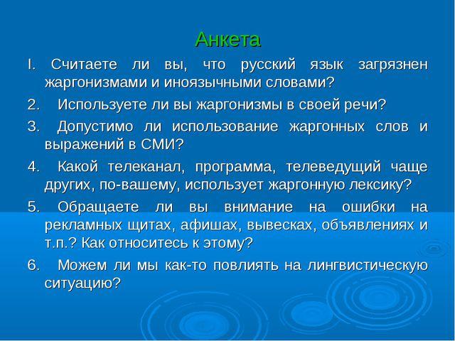 Анкета I. Считаете ли вы, что русский язык загрязнен жаргонизмами и иноязычны...