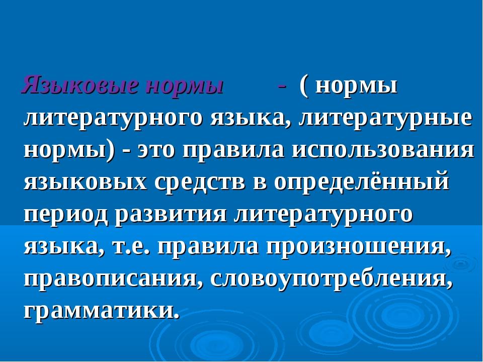 Языковые нормы - ( нормы литературного языка, литературные нормы) - это прав...