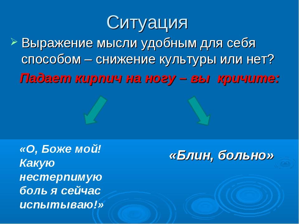 Ситуация Выражение мысли удобным для себя способом – снижение культуры или не...