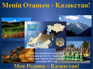 Моя Родина – Казахстан! Менің Отаным - Қазақстан! Учитель начальных классов К