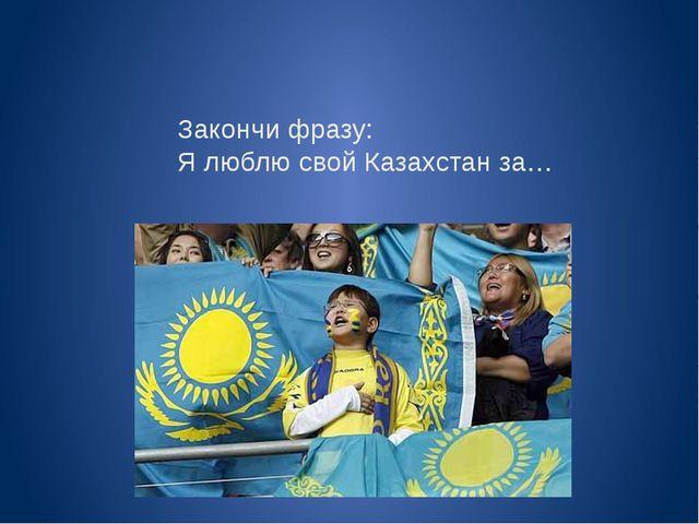 Закончи фразу: Я люблю свой Казахстан за…