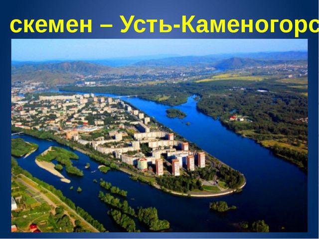 Өскемен – Усть-Каменогорс