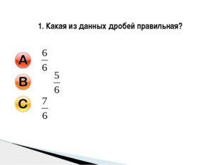 1. Какая из данных дробей правильная?