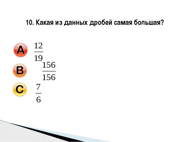 10. Какая из данных дробей самая большая?