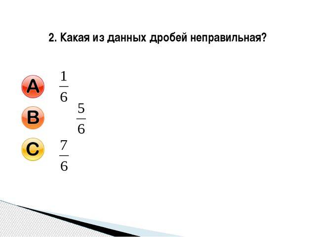 2. Какая из данных дробей неправильная?
