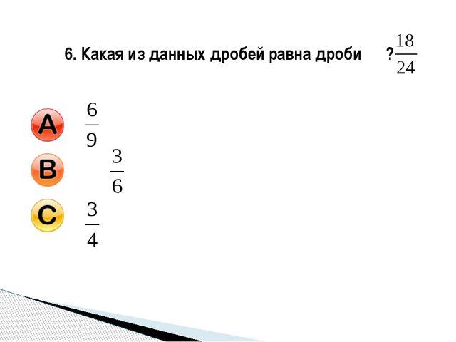 6. Какая из данных дробей равна дроби ?