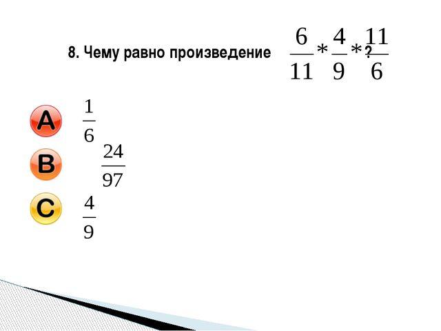 8. Чему равно произведение ?