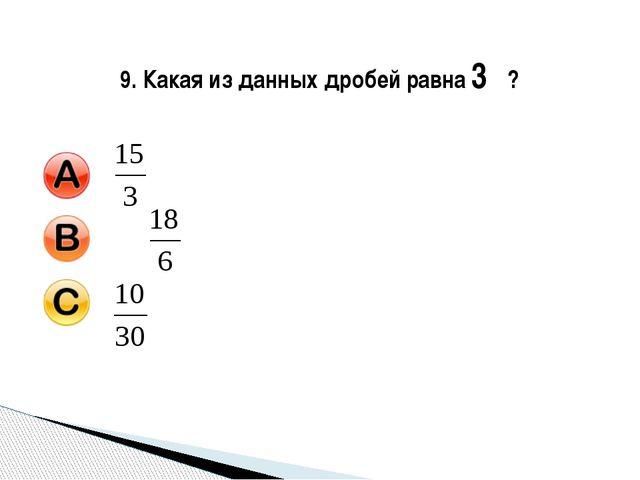 9. Какая из данных дробей равна 3 ?