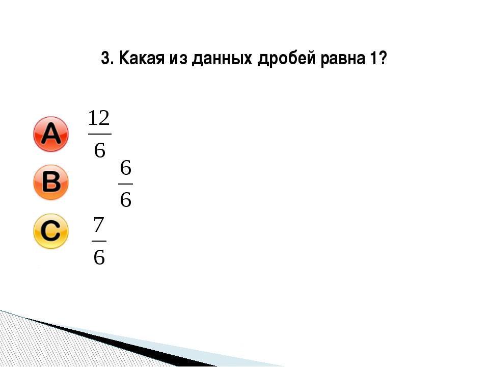 3. Какая из данных дробей равна 1?