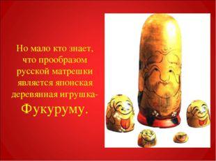 Но мало кто знает, что прообразом русской матрешки является японская деревянн