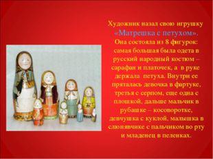 Художник назал свою игрушку «Матрешка с петухом». Она состояла из 8 фигурок: