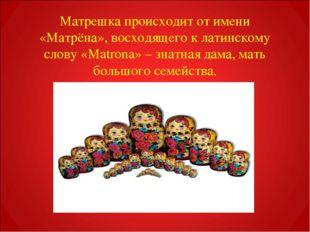 Матрешка происходит от имени «Матрёна», восходящего к латинскому слову «Matro