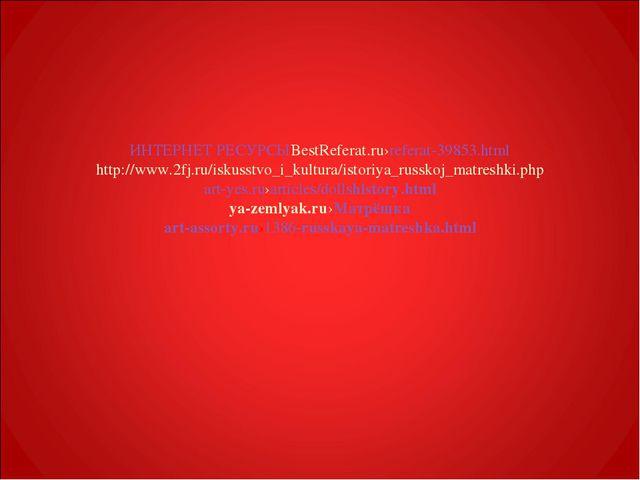 ИНТЕРНЕТ РЕСУРСЫ BestReferat.ru›referat-39853.html http://www.2fj.ru/iskusstv...