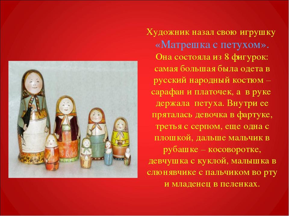 Художник назал свою игрушку «Матрешка с петухом». Она состояла из 8 фигурок:...
