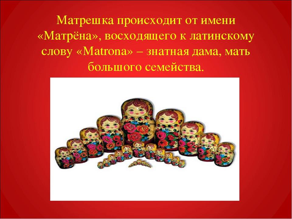 Матрешка происходит от имени «Матрёна», восходящего к латинскому слову «Matro...