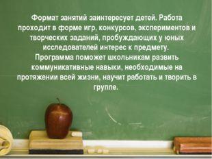 Формат занятий заинтересует детей. Работа проходит в форме игр, конкурсов, эк