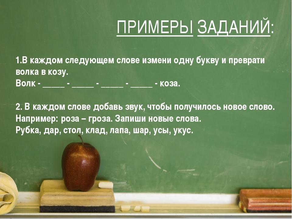 ПРИМЕРЫ ЗАДАНИЙ: 1.В каждом следующем слове измени одну букву и преврати волк...