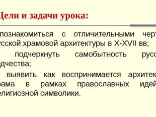 Цели и задачи урока: 1)познакомиться с отличительными чертами русской храмово