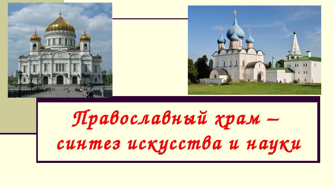 Православный храм – синтез искусства и науки