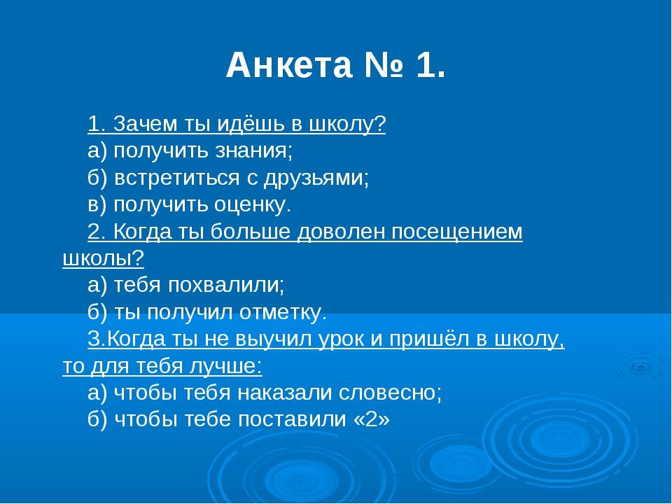 Анкета № 1. 1. Зачем ты идёшь в школу? а) получить знания; б) встретиться с...