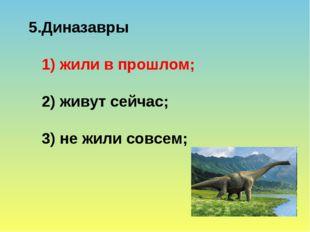 5.Диназавры 1) жили в прошлом; 2) живут сейчас; 3) не жили совсем;