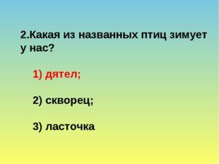 2.Какая из названных птиц зимует у нас? 1) дятел; 2) скворец; 3) ласточка
