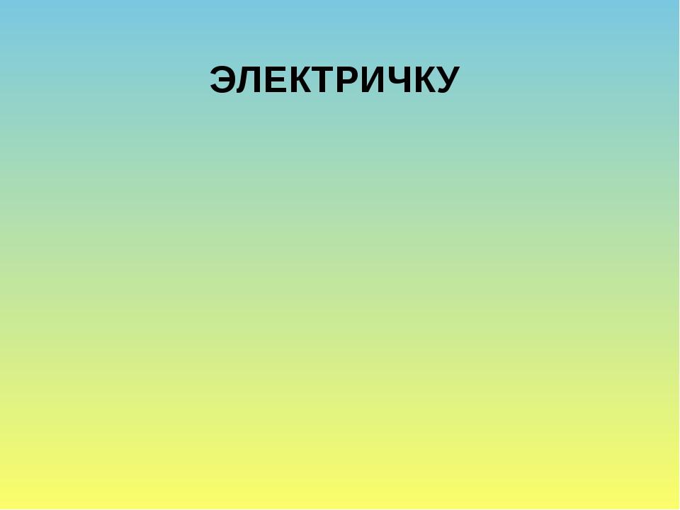 ЭЛЕКТРИЧКУ