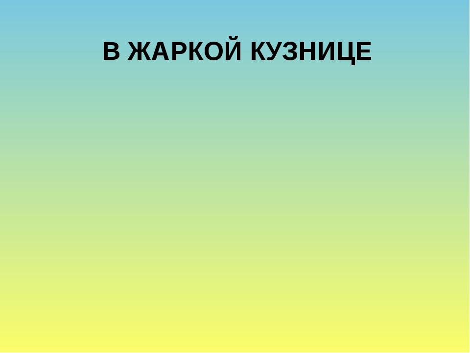 В ЖАРКОЙ КУЗНИЦЕ