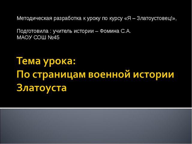 Методическая разработка к уроку по курсу «Я – Златоустовец!», Подготовила : у...