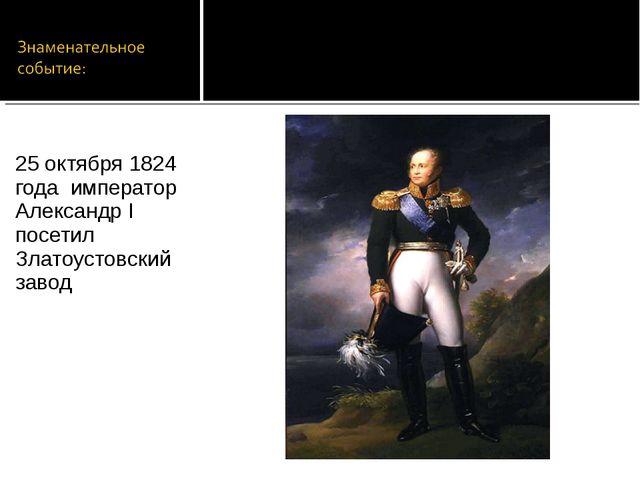 25 октября 1824 года император Александр I посетил Златоустовский завод