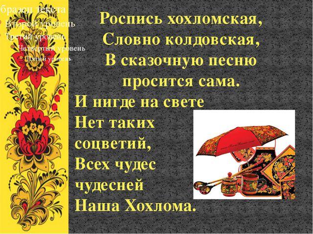 Роспись хохломская, Словно колдовская, В сказочную песню просится сама. И ниг...