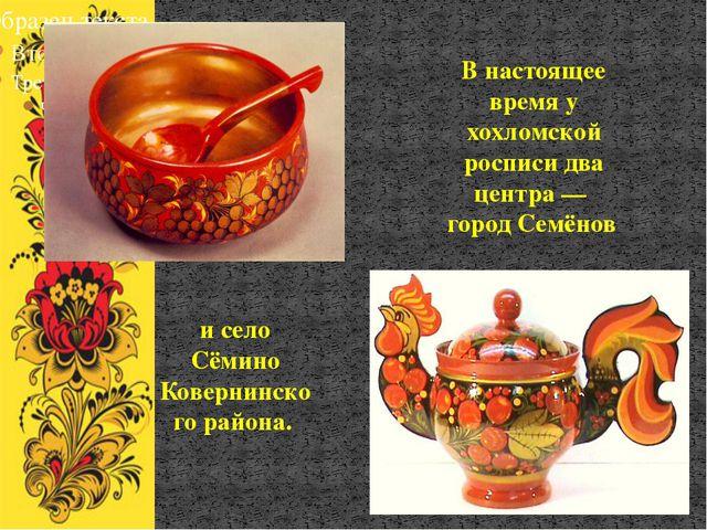 В настоящее время у хохломской росписи два центра — город Семёнов и село Сёми...