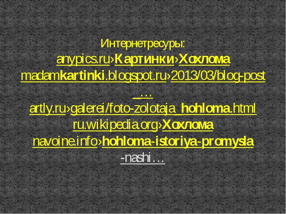 Интернетресуры: anypics.ru›Картинки›Хохлома madamkartinki.blogspot.ru›2013/03...