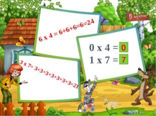 6 x 4 = 6+6+6=6=24 3 x 7= 3+3+3+3+3+3+3=21 0 x 4 =? 1 x 7 =? 0 7