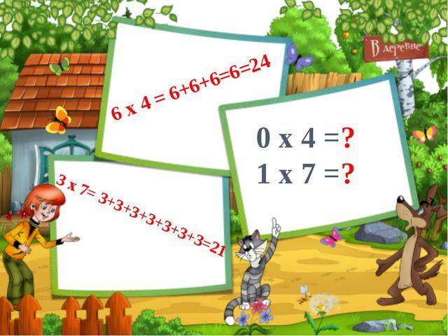 6 x 4 = 6+6+6=6=24 3 x 7= 3+3+3+3+3+3+3=21 0 x 4 =? 1 x 7 =?